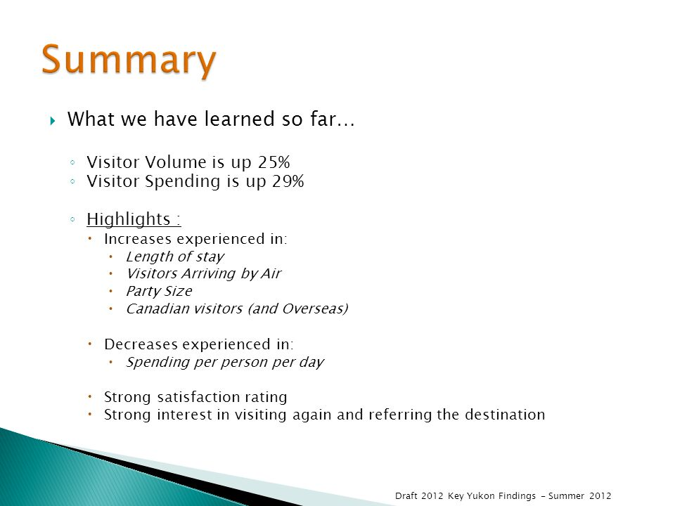 What we have learned so far… ◦ Visitor Volume is up 25% ◦ Visitor Spending is up 29% ◦ Highlights :  Increases experienced in:  Length of stay  Visitors Arriving by Air  Party Size  Canadian visitors (and Overseas)  Decreases experienced in:  Spending per person per day  Strong satisfaction rating  Strong interest in visiting again and referring the destination Draft 2012 Key Yukon Findings - Summer 2012