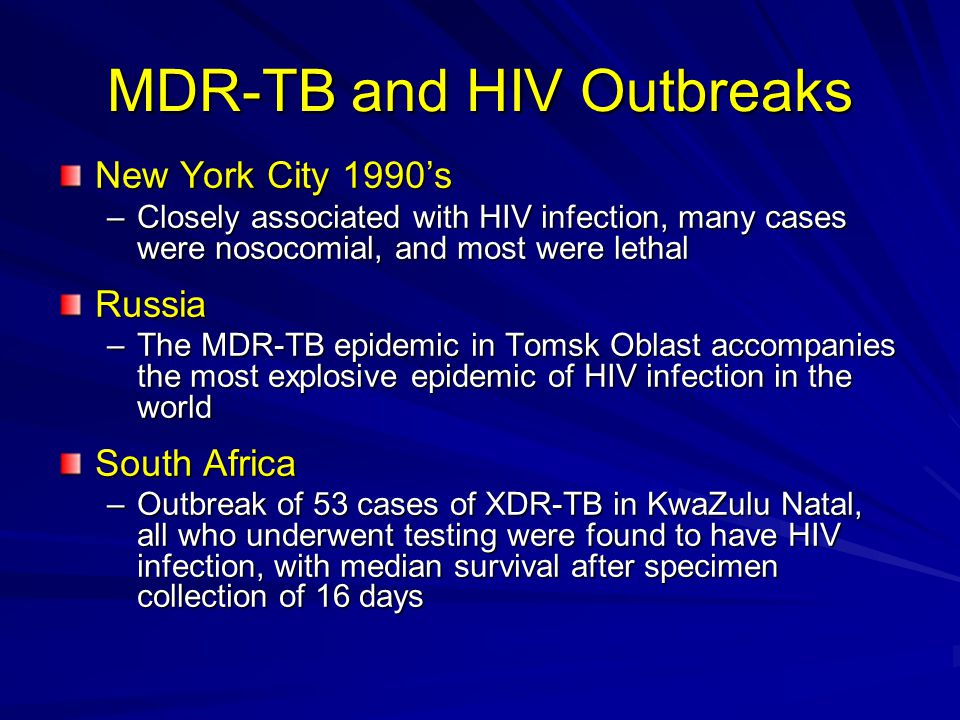 MDR-TB and HIV Outbreaks New York City 1990's –Closely associated with HIV infection, many cases were nosocomial, and most were lethal Russia –The MDR