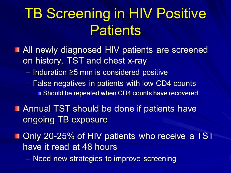 TB Screening in HIV Positive Patients All newly diagnosed HIV patients are screened on history, TST and chest x-ray –Induration ≥5 mm is considered po