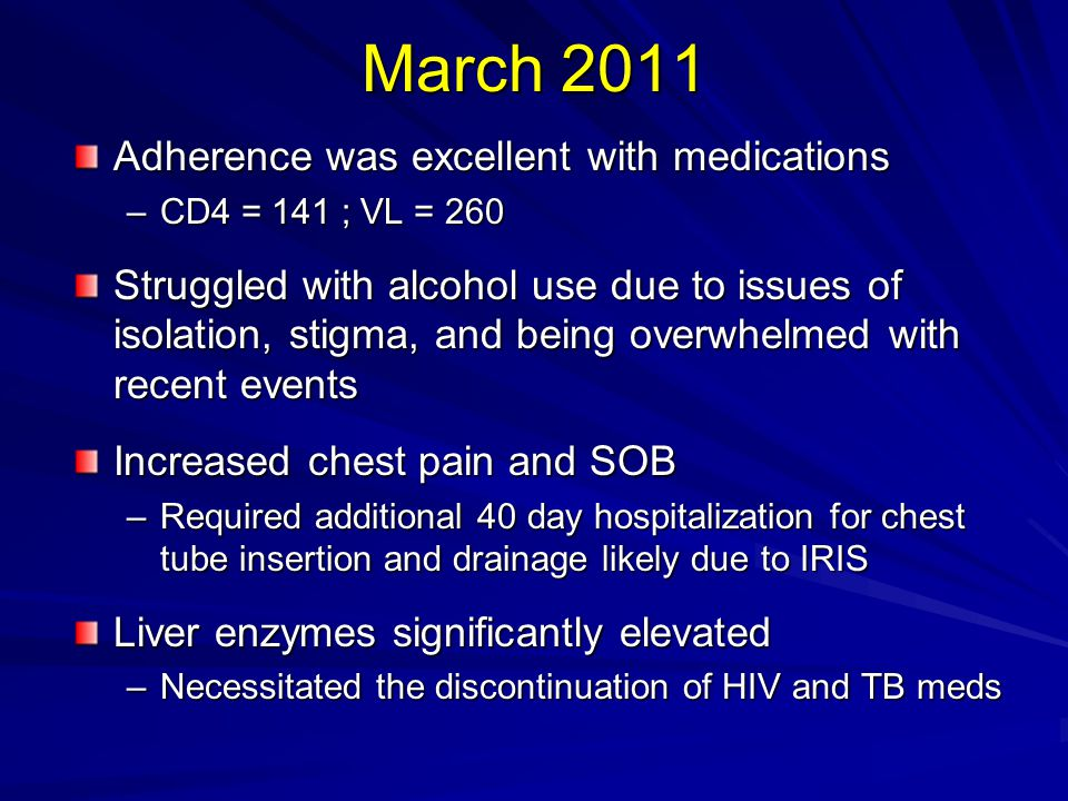 March 2011 Adherence was excellent with medications –CD4 = 141 ; VL = 260 Struggled with alcohol use due to issues of isolation, stigma, and being ove