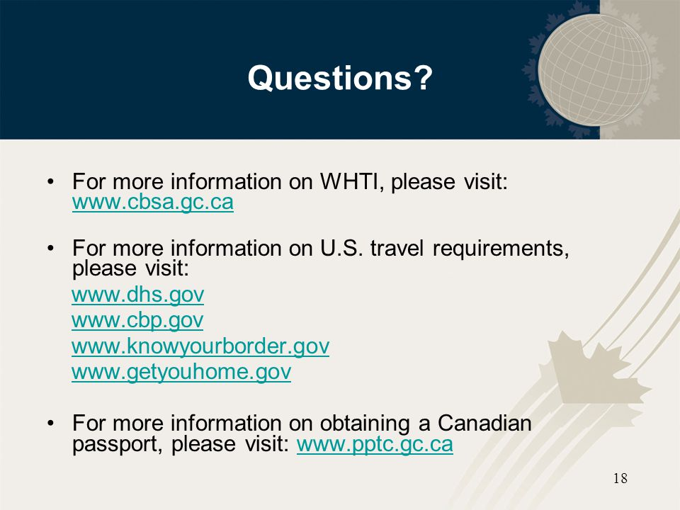 18 Questions? For more information on WHTI, please visit: www.cbsa.gc.ca www.cbsa.gc.ca For more information on U.S. travel requirements, please visit