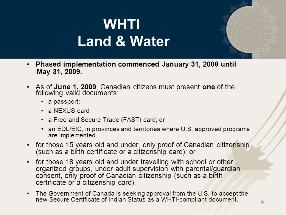 4 WHTI Land & Water Phased implementation commenced January 31, 2008 until May 31, 2009. As of June 1, 2009, Canadian citizens must present one of the