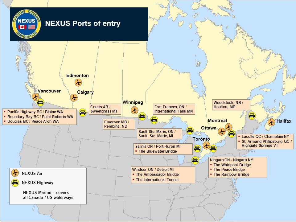 7 NEXUS Sites NEXUS Marine – covers all Canada / US waterways Montreal Ottawa Halifax Winnipeg Edmonton NEXUS Air Toronto  Lacolle QC / Champlain NY  St.