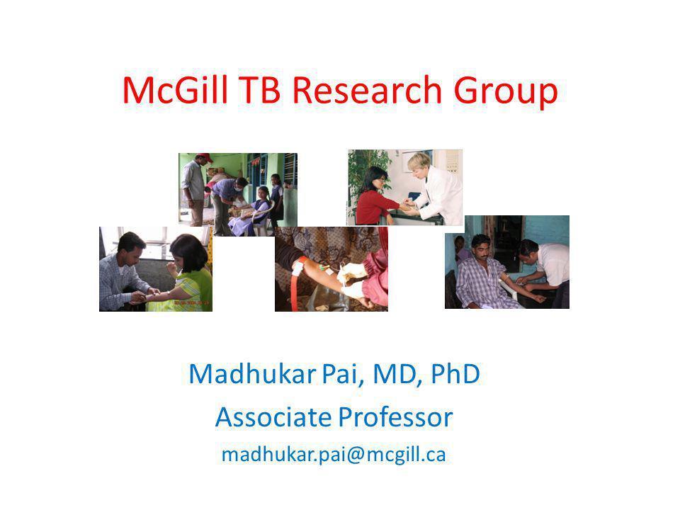 McGill TB Research Group Madhukar Pai, MD, PhD Associate Professor madhukar.pai@mcgill.ca