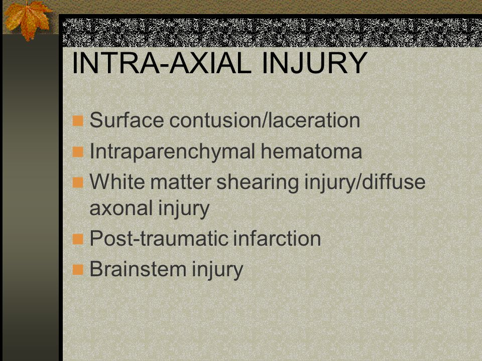 INTRA-AXIAL INJURY Surface contusion/laceration Intraparenchymal hematoma White matter shearing injury/diffuse axonal injury Post-traumatic infarction