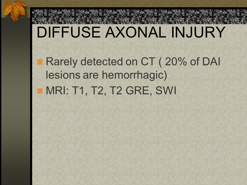 DIFFUSE AXONAL INJURY Rarely detected on CT ( 20% of DAI lesions are hemorrhagic) MRI: T1, T2, T2 GRE, SWI