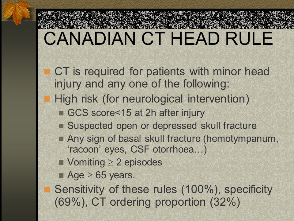 CANADIAN CT HEAD RULE Medium risk (for brain injury on CT) Amnesia after impact > 30 min Dangerous mechanism (pedestrian struck by motor vehicle, occupant ejected from motor vehicle, fall from height > 3 feet or five stairs) Sensitivity of these rules (98%), specificity (50%), CT ordering proportion (54%)
