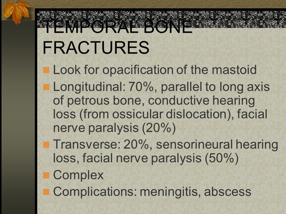TEMPORAL BONE FRACTURES Look for opacification of the mastoid Longitudinal: 70%, parallel to long axis of petrous bone, conductive hearing loss (from