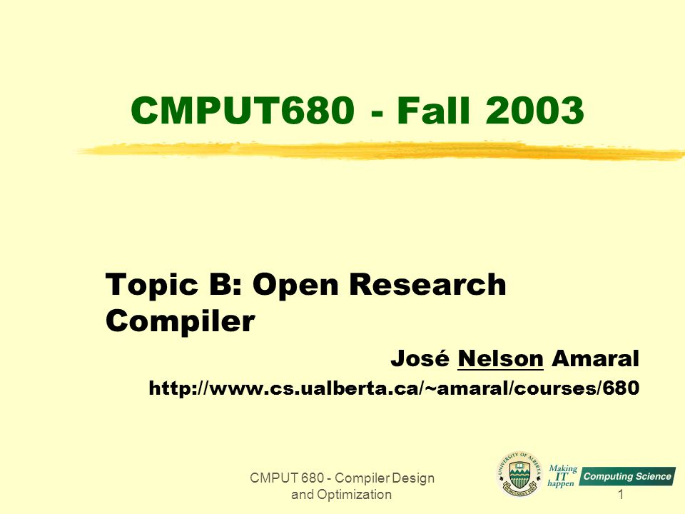 CMPUT 680 - Compiler Design and Optimization1 CMPUT680 - Fall 2003 Topic B: Open Research Compiler José Nelson Amaral http://www.cs.ualberta.ca/~amaral/courses/680