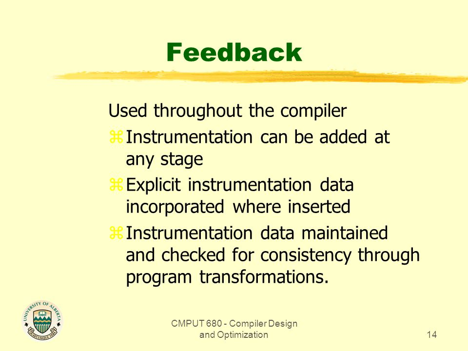 CMPUT 680 - Compiler Design and Optimization14 Feedback Used throughout the compiler zInstrumentation can be added at any stage zExplicit instrumentation data incorporated where inserted zInstrumentation data maintained and checked for consistency through program transformations.