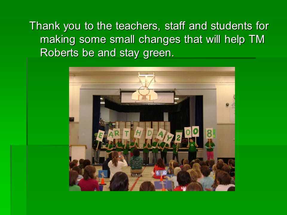 Thank you to the teachers, staff and students for making some small changes that will help TM Roberts be and stay green.