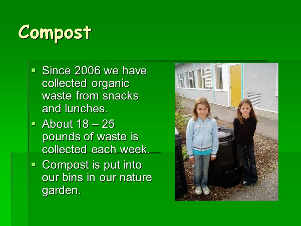 Compost  Since 2006 we have collected organic waste from snacks and lunches.