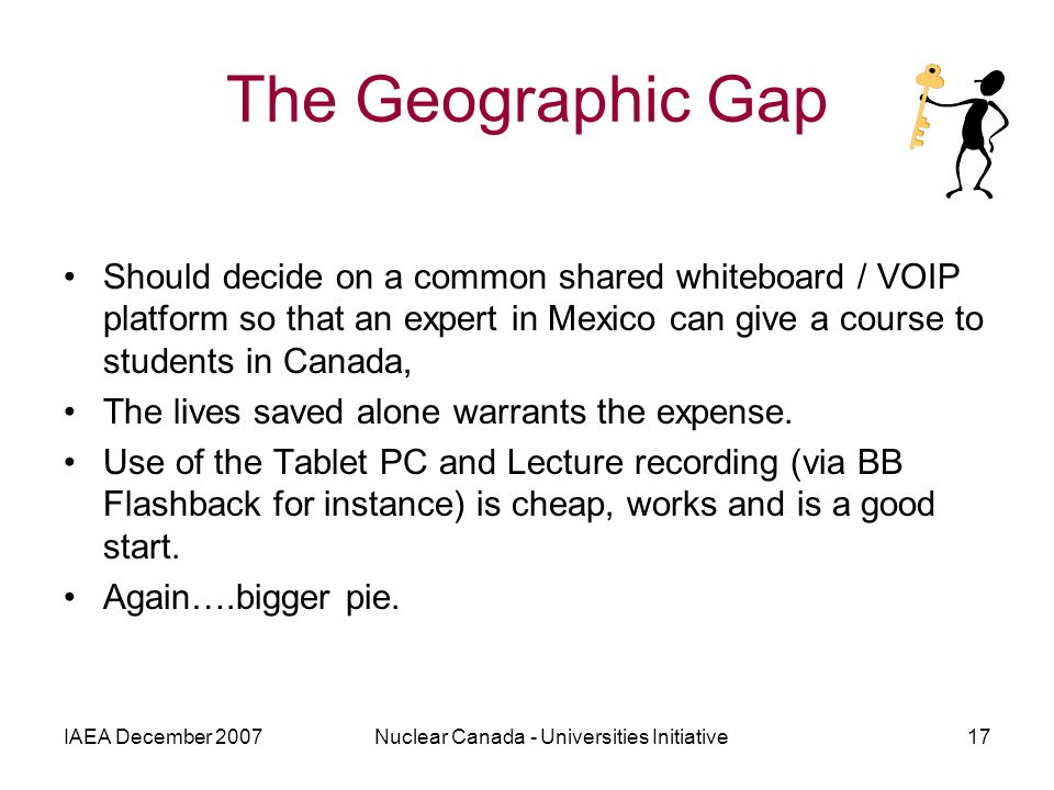 IAEA December 2007Nuclear Canada - Universities Initiative17 The Geographic Gap Should decide on a common shared whiteboard / VOIP platform so that an expert in Mexico can give a course to students in Canada, The lives saved alone warrants the expense.