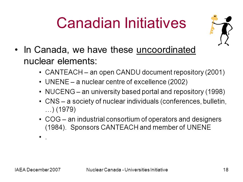 IAEA December 2007Nuclear Canada - Universities Initiative18 In Canada, we have these uncoordinated nuclear elements: CANTEACH – an open CANDU document repository (2001) UNENE – a nuclear centre of excellence (2002) NUCENG – an university based portal and repository (1998) CNS – a society of nuclear individuals (conferences, bulletin, …) (1979) COG – an industrial consortium of operators and designers (1984).