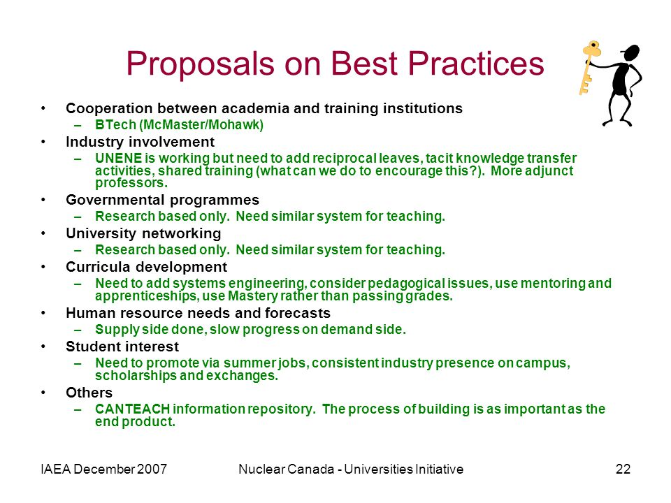 IAEA December 2007Nuclear Canada - Universities Initiative22 Proposals on Best Practices Cooperation between academia and training institutions –BTech (McMaster/Mohawk) Industry involvement –UNENE is working but need to add reciprocal leaves, tacit knowledge transfer activities, shared training (what can we do to encourage this ).