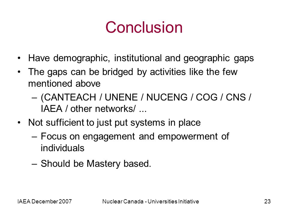 IAEA December 2007Nuclear Canada - Universities Initiative23 Conclusion Have demographic, institutional and geographic gaps The gaps can be bridged by activities like the few mentioned above –(CANTEACH / UNENE / NUCENG / COG / CNS / IAEA / other networks/...