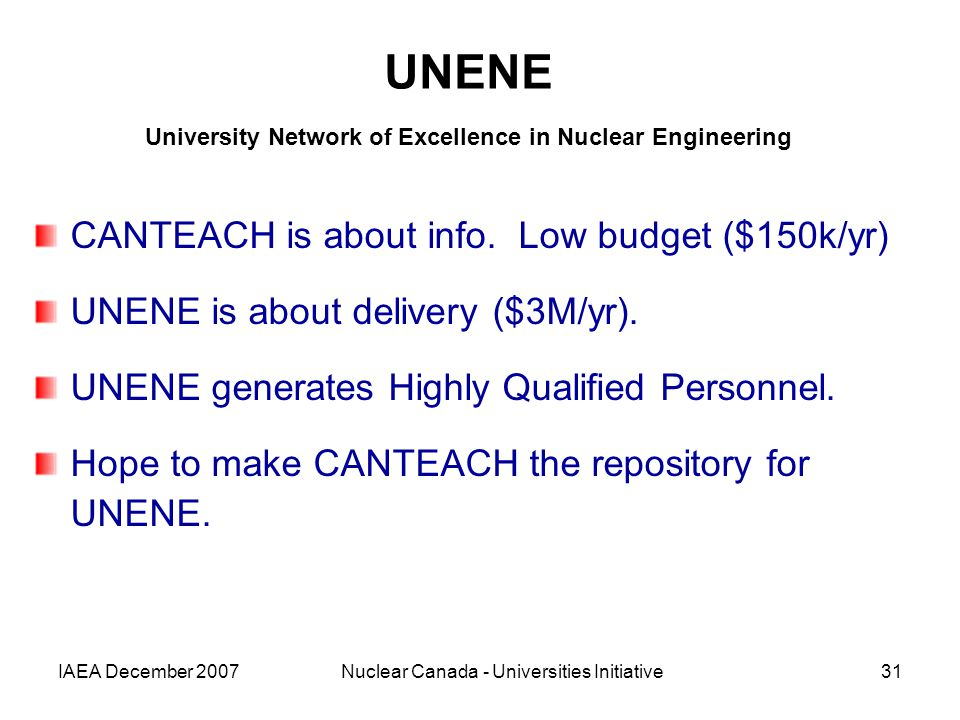 IAEA December 2007Nuclear Canada - Universities Initiative31 UNENE University Network of Excellence in Nuclear Engineering CANTEACH is about info.
