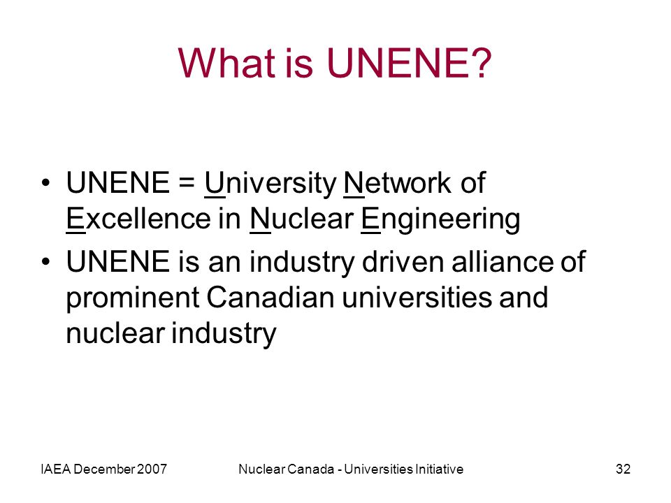 IAEA December 2007Nuclear Canada - Universities Initiative32 What is UNENE? UNENE = University Network of Excellence in Nuclear Engineering UNENE is a
