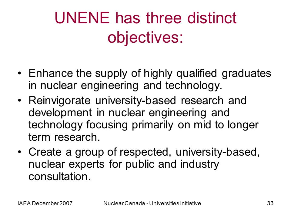 IAEA December 2007Nuclear Canada - Universities Initiative33 UNENE has three distinct objectives: Enhance the supply of highly qualified graduates in nuclear engineering and technology.