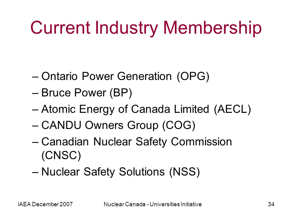 IAEA December 2007Nuclear Canada - Universities Initiative34 Current Industry Membership –Ontario Power Generation (OPG) –Bruce Power (BP) –Atomic Energy of Canada Limited (AECL) –CANDU Owners Group (COG) –Canadian Nuclear Safety Commission (CNSC) –Nuclear Safety Solutions (NSS)