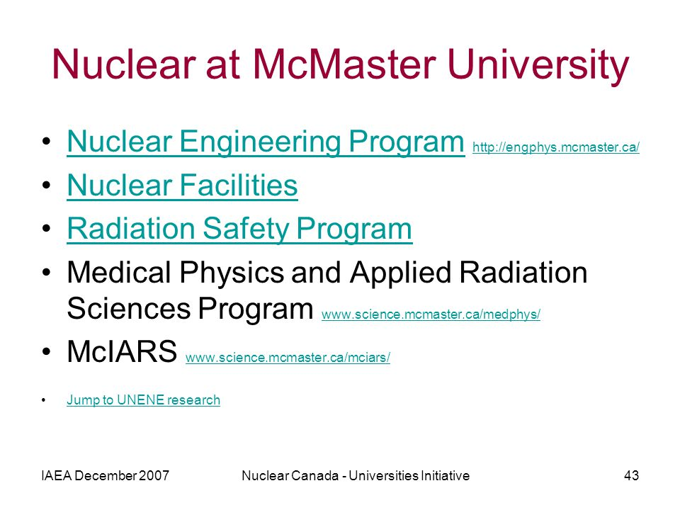 IAEA December 2007Nuclear Canada - Universities Initiative43 Nuclear at McMaster University Nuclear Engineering Program http://engphys.mcmaster.ca/Nuclear Engineering Program http://engphys.mcmaster.ca/ Nuclear Facilities Radiation Safety Program Medical Physics and Applied Radiation Sciences Program www.science.mcmaster.ca/medphys/ www.science.mcmaster.ca/medphys/ McIARS www.science.mcmaster.ca/mciars/ www.science.mcmaster.ca/mciars/ Jump to UNENE research