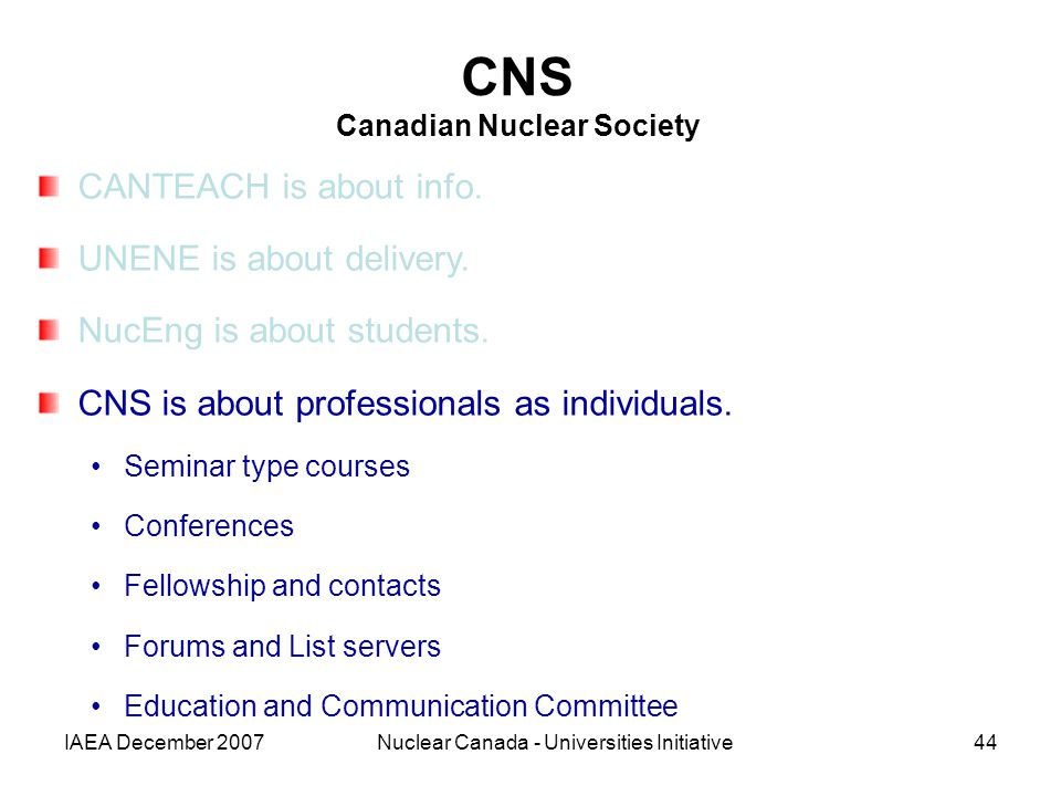 IAEA December 2007Nuclear Canada - Universities Initiative44 CNS Canadian Nuclear Society CANTEACH is about info. UNENE is about delivery. NucEng is a