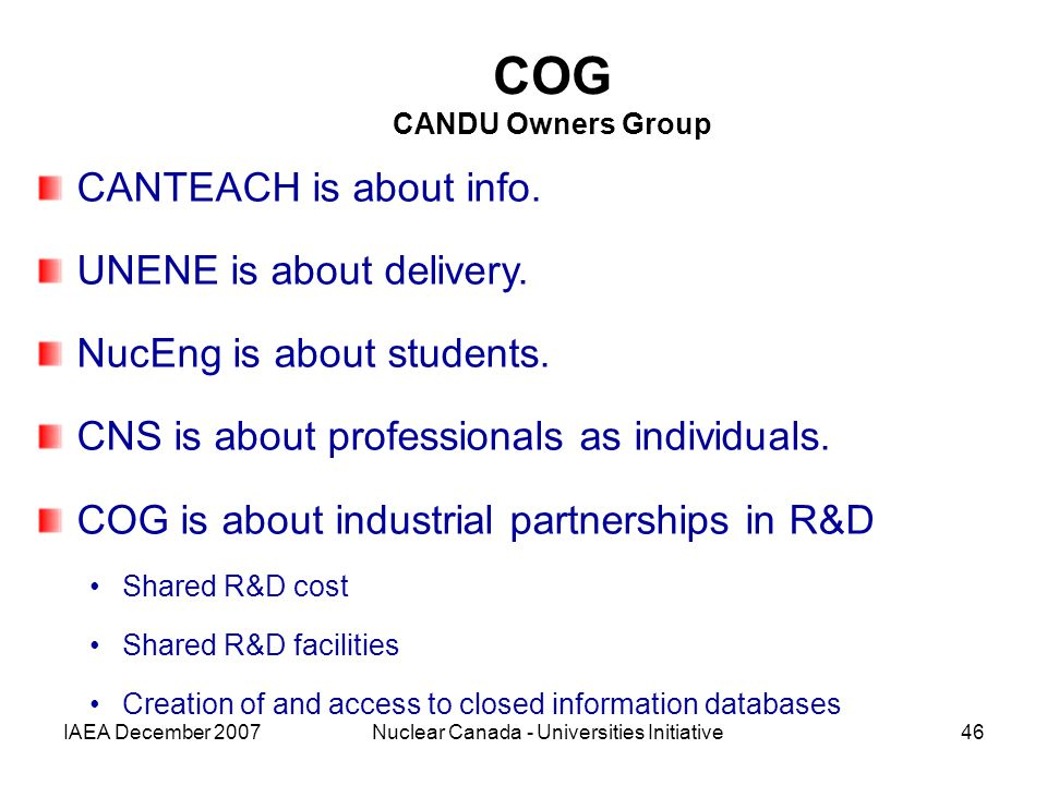 IAEA December 2007Nuclear Canada - Universities Initiative46 COG CANDU Owners Group CANTEACH is about info.