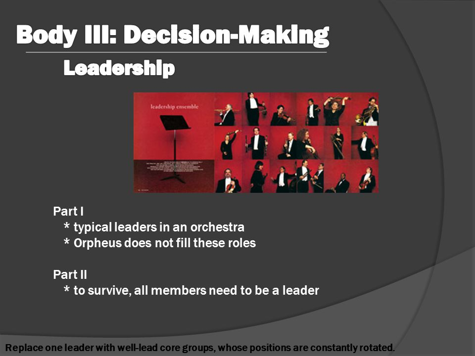Part I * typical leaders in an orchestra * Orpheus does not fill these roles Part II * to survive, all members need to be a leader Replace one leader with well-lead core groups, whose positions are constantly rotated.