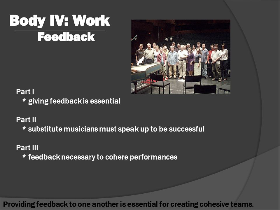 Part I * giving feedback is essential Part II * substitute musicians must speak up to be successful Part III * feedback necessary to cohere performances Providing feedback to one another is essential for creating cohesive teams.