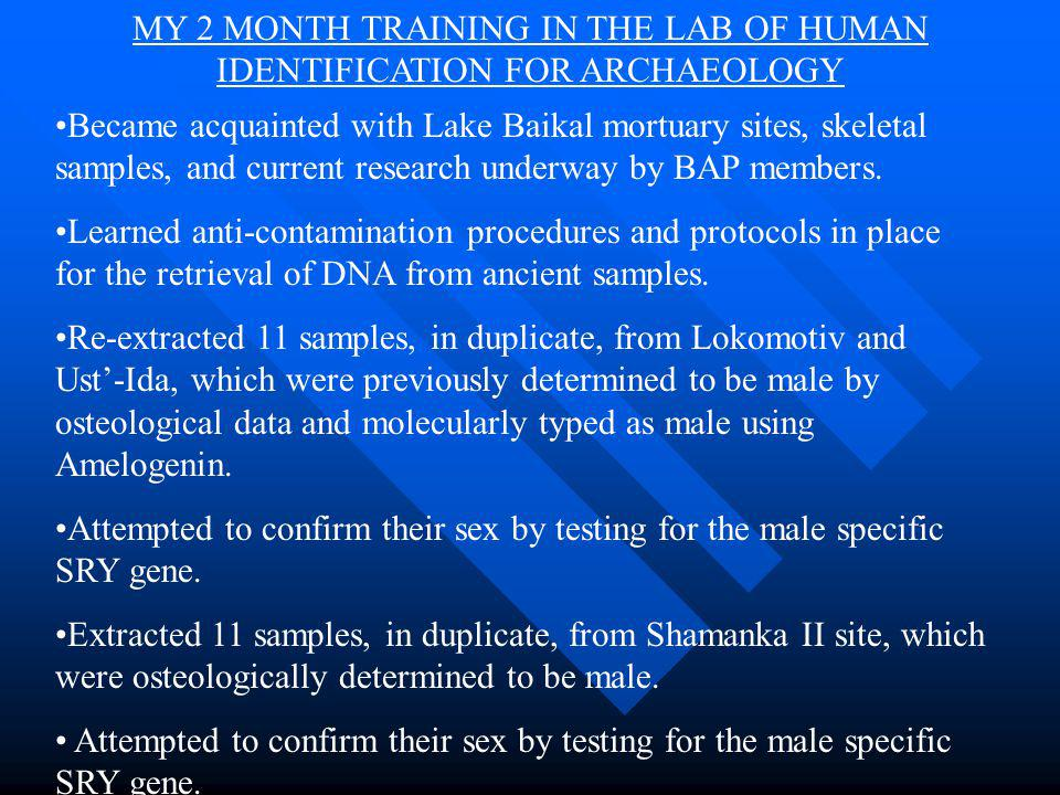 MY 2 MONTH TRAINING IN THE LAB OF HUMAN IDENTIFICATION FOR ARCHAEOLOGY Became acquainted with Lake Baikal mortuary sites, skeletal samples, and current research underway by BAP members.