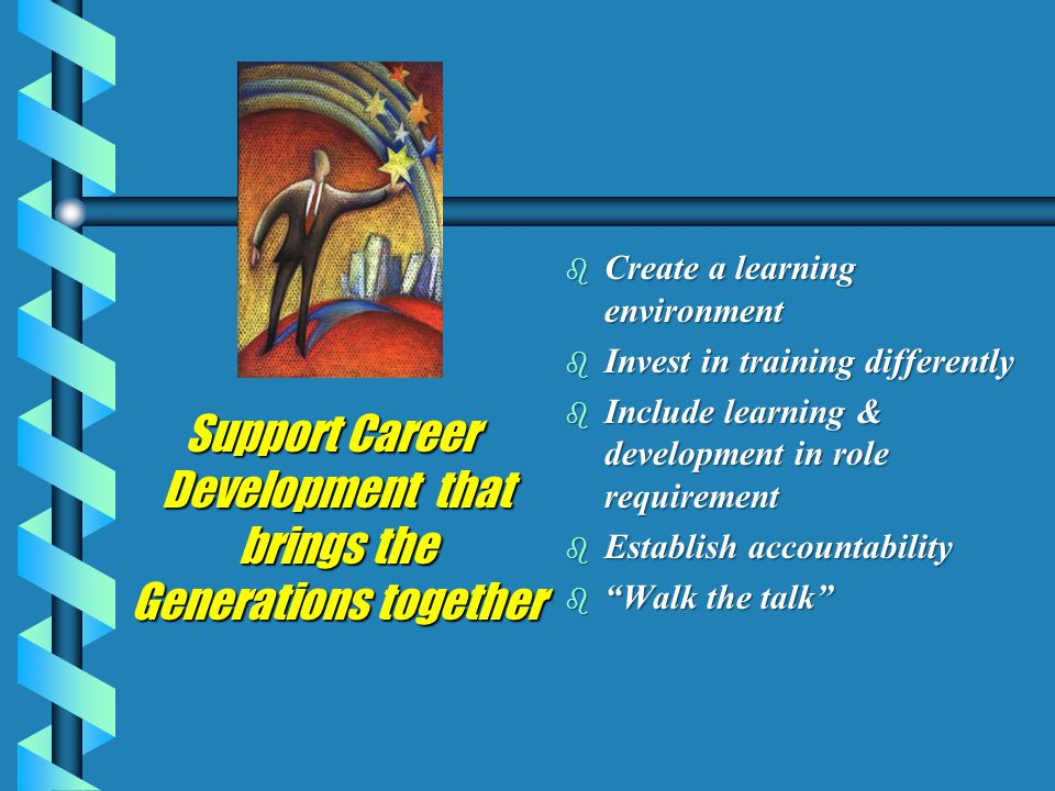 Support Career Development that brings the Generations together Support Career Development that brings the Generations together b Create a learning environment b Invest in training differently b Include learning & development in role requirement b Establish accountability b Walk the talk