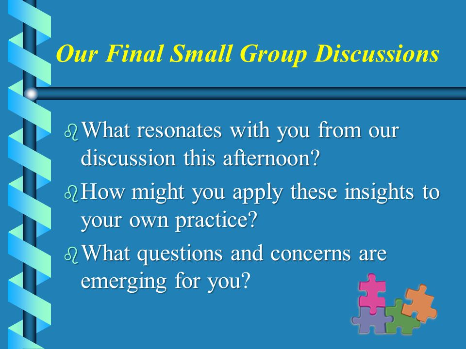 Our Final Small Group Discussions b What resonates with you from our discussion this afternoon.