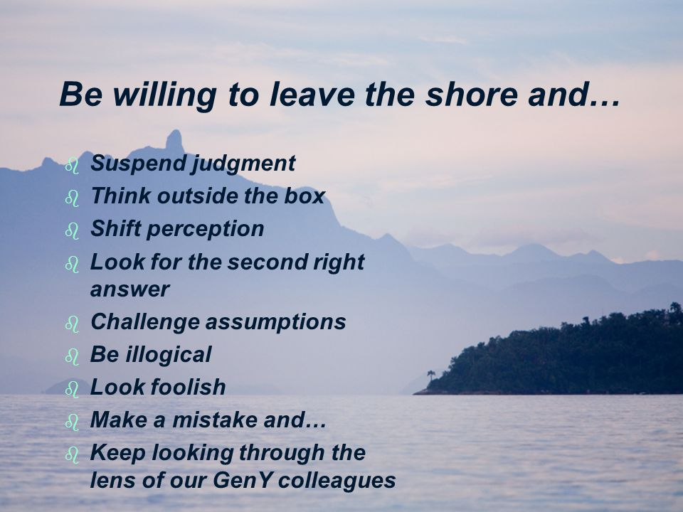 Be willing to leave the shore and… b b Suspend judgment b b Think outside the box b b Shift perception b b Look for the second right answer b b Challenge assumptions b b Be illogical b b Look foolish b b Make a mistake and… b b Keep looking through the lens of our GenY colleagues