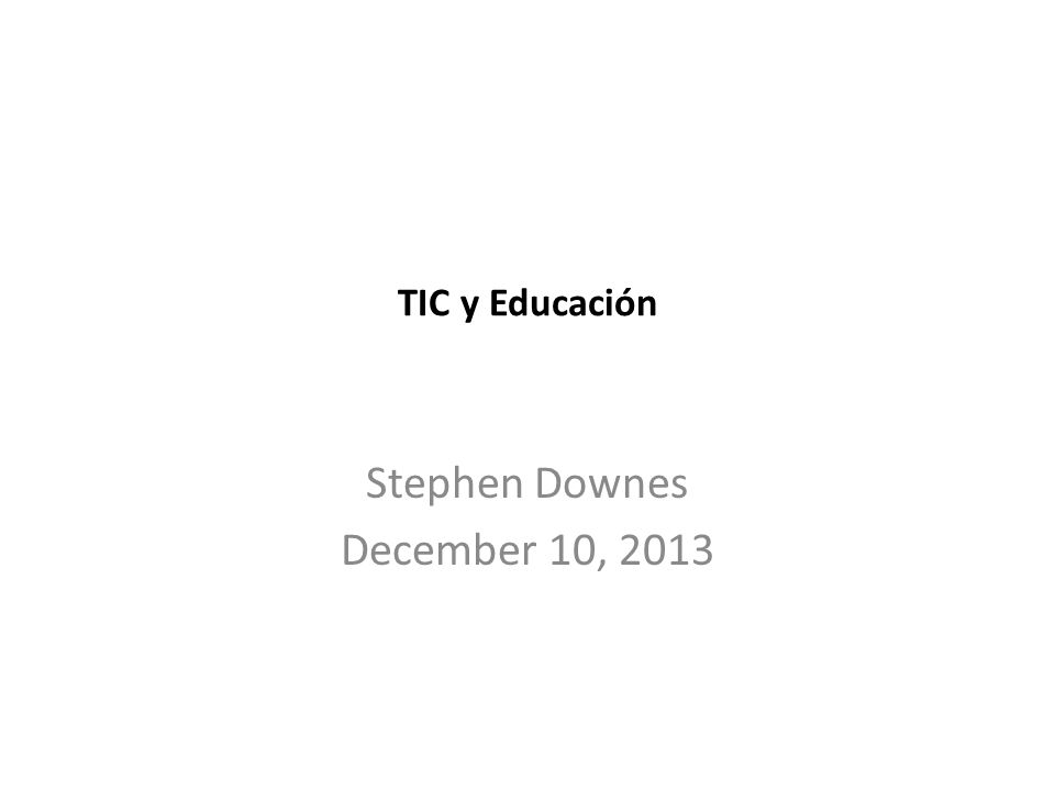 TIC y Educación Stephen Downes December 10, 2013
