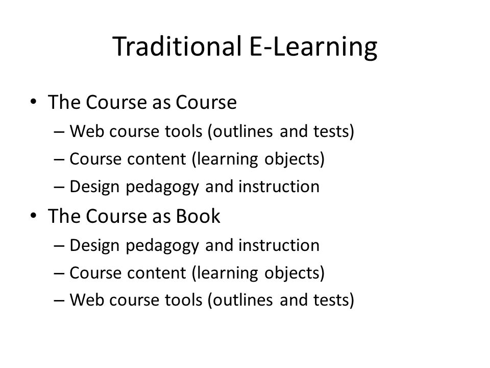 Traditional E-Learning The Course as Course – Web course tools (outlines and tests) – Course content (learning objects) – Design pedagogy and instruction The Course as Book – Design pedagogy and instruction – Course content (learning objects) – Web course tools (outlines and tests)