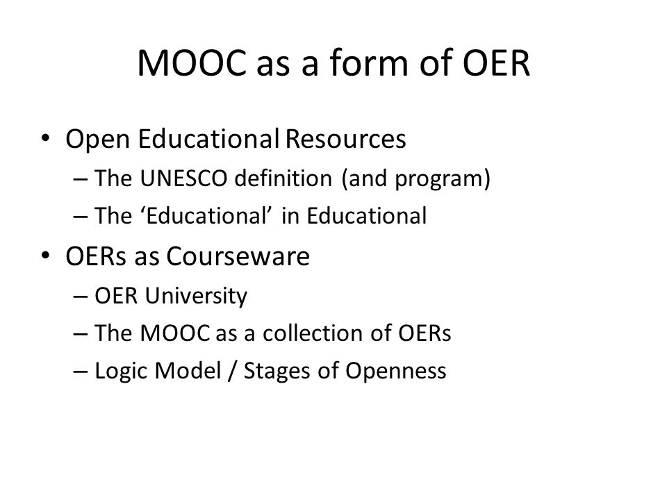 MOOC as a form of OER Open Educational Resources – The UNESCO definition (and program) – The 'Educational' in Educational OERs as Courseware – OER University – The MOOC as a collection of OERs – Logic Model / Stages of Openness