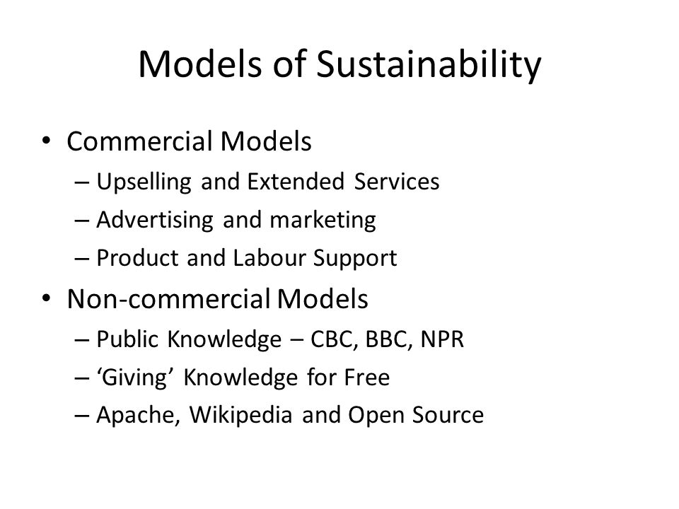 Models of Sustainability Commercial Models – Upselling and Extended Services – Advertising and marketing – Product and Labour Support Non-commercial M
