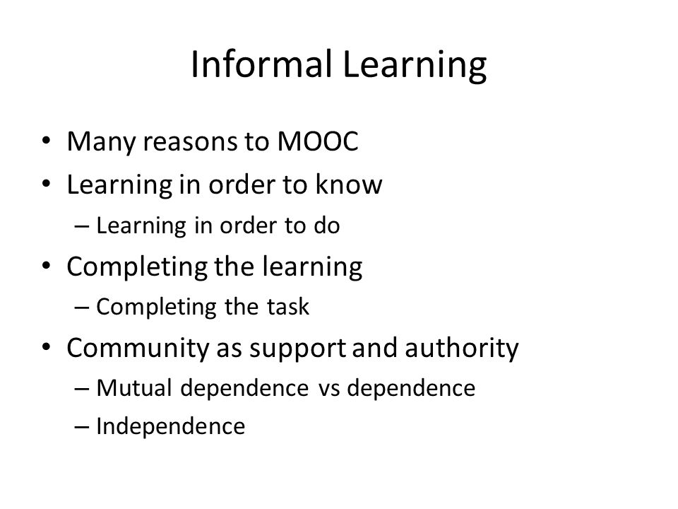 Informal Learning Many reasons to MOOC Learning in order to know – Learning in order to do Completing the learning – Completing the task Community as
