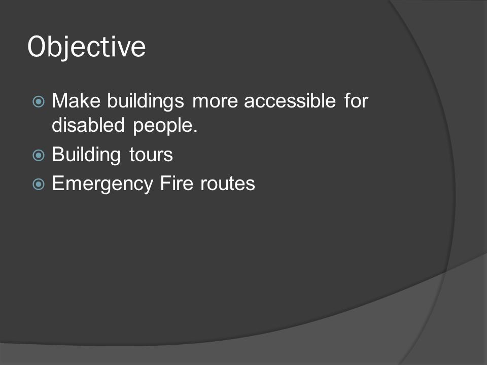 Objective  Make buildings more accessible for disabled people.  Building tours  Emergency Fire routes