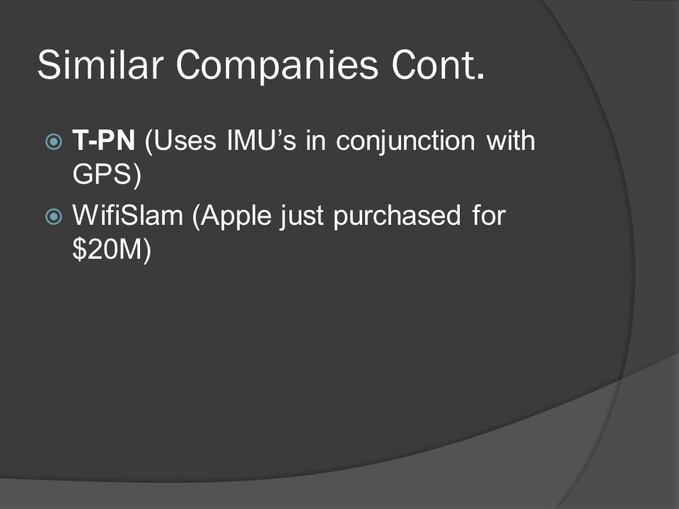 Similar Companies Cont.  T-PN (Uses IMU's in conjunction with GPS)  WifiSlam (Apple just purchased for $20M)