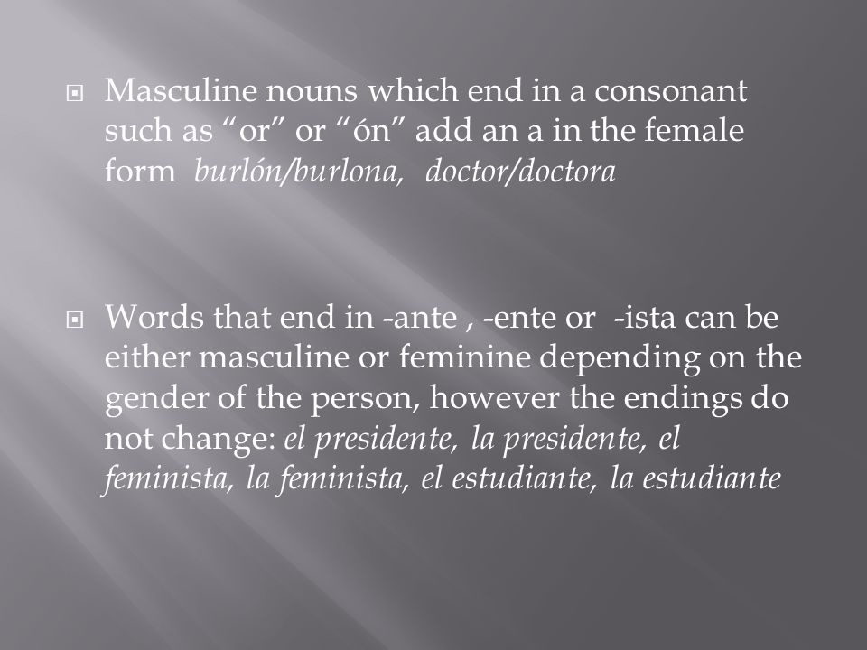  Masculine nouns which end in a consonant such as or or ón add an a in the female form burlón/burlona, doctor/doctora  Words that end in -ante, -ente or -ista can be either masculine or feminine depending on the gender of the person, however the endings do not change: el presidente, la presidente, el feminista, la feminista, el estudiante, la estudiante