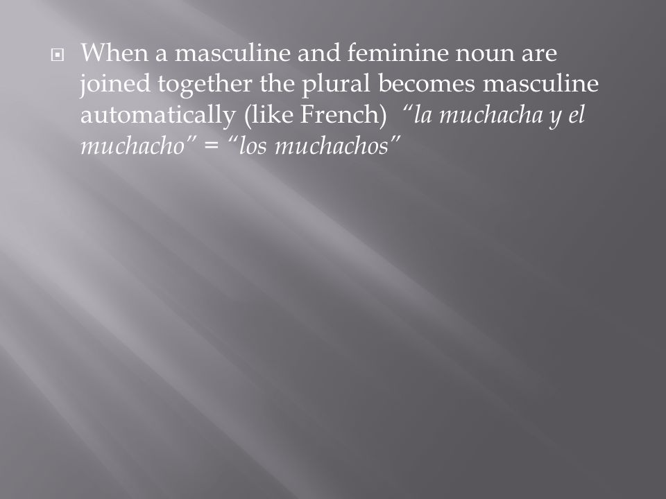 When a masculine and feminine noun are joined together the plural becomes masculine automatically (like French) la muchacha y el muchacho = los muchachos