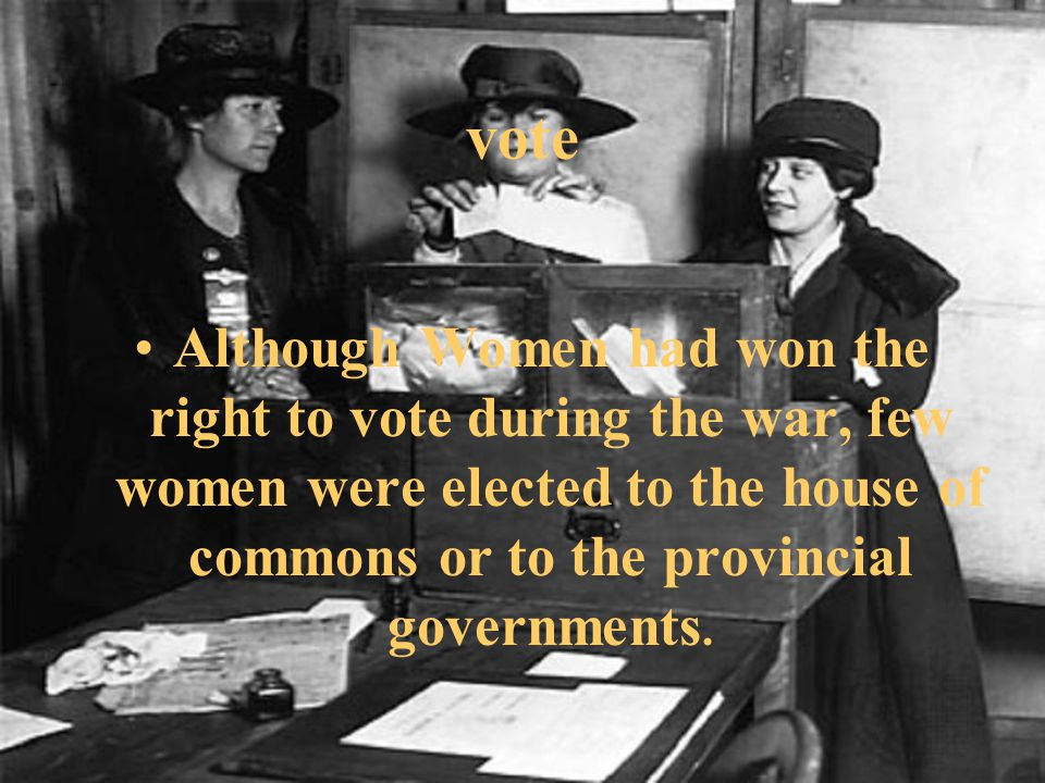 Although Women had won the right to vote during the war, few women were elected to the house of commons or to the provincial governments.