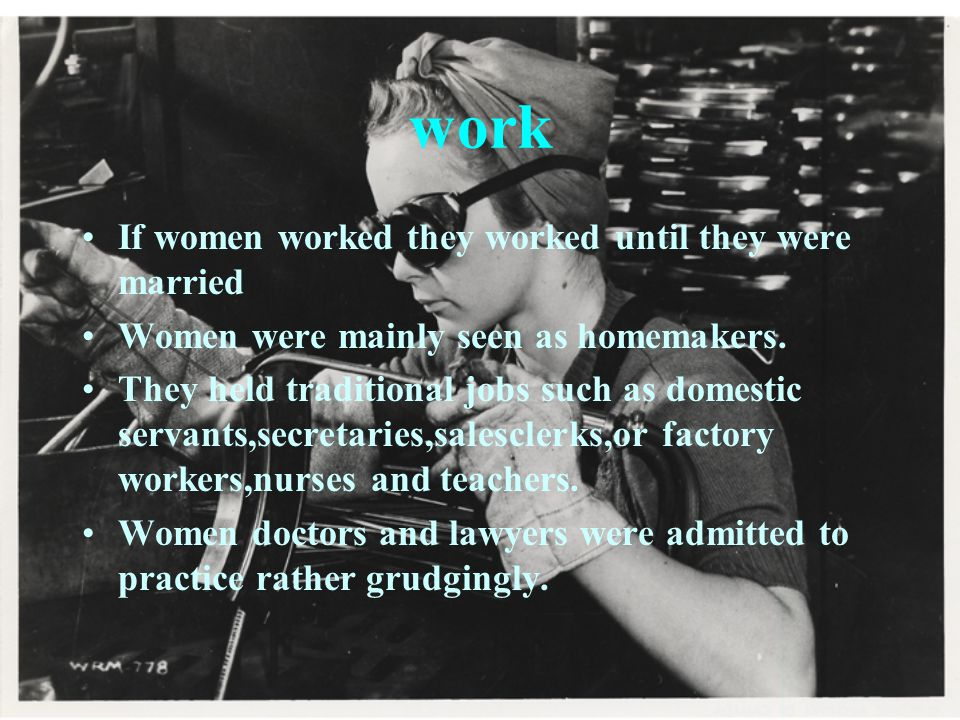 If women worked they worked until they were married Women were mainly seen as homemakers.