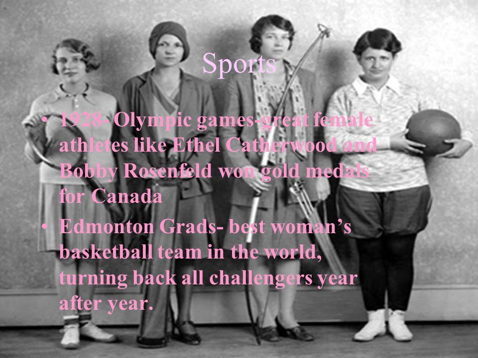 1928- Olympic games-great female athletes like Ethel Catherwood and Bobby Rosenfeld won gold medals for Canada Edmonton Grads- best woman's basketball team in the world, turning back all challengers year after year.