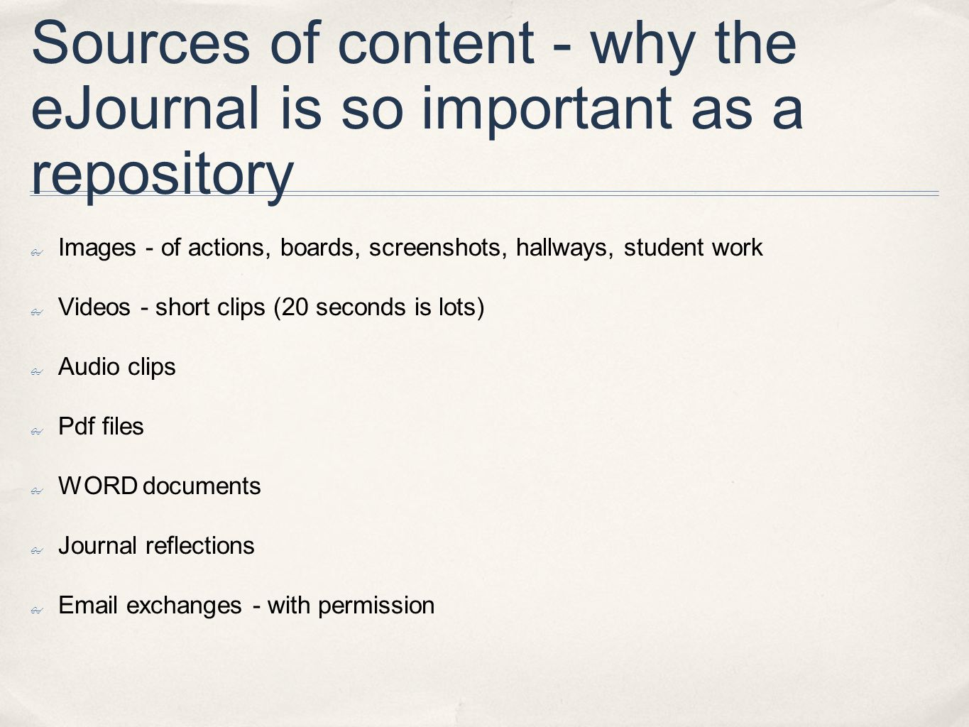 Sources of content - why the eJournal is so important as a repository ✤ Images - of actions, boards, screenshots, hallways, student work ✤ Videos - short clips (20 seconds is lots) ✤ Audio clips ✤ Pdf files ✤ WORD documents ✤ Journal reflections ✤ Email exchanges - with permission