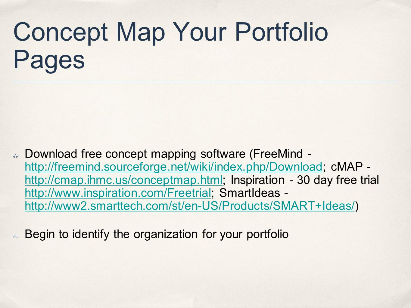 Concept Map Your Portfolio Pages ✤ Download free concept mapping software (FreeMind - http://freemind.sourceforge.net/wiki/index.php/Download; cMAP - http://cmap.ihmc.us/conceptmap.html; Inspiration - 30 day free trial http://www.inspiration.com/Freetrial; SmartIdeas - http://www2.smarttech.com/st/en-US/Products/SMART+Ideas/) http://freemind.sourceforge.net/wiki/index.php/Download http://cmap.ihmc.us/conceptmap.html http://www.inspiration.com/Freetrial http://www2.smarttech.com/st/en-US/Products/SMART+Ideas/ ✤ Begin to identify the organization for your portfolio