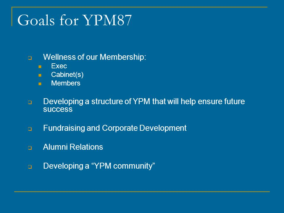 Goals for YPM87  Wellness of our Membership: Exec Cabinet(s) Members  Developing a structure of YPM that will help ensure future success  Fundraising and Corporate Development  Alumni Relations  Developing a YPM community