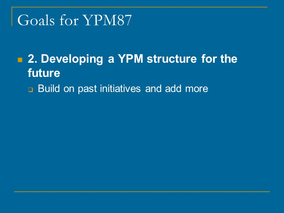 Goals for YPM87 What will YPM look like in 15/20 years.