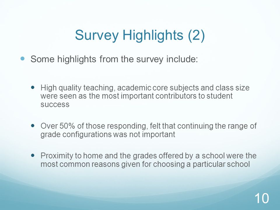 Survey Highlights (2) Some highlights from the survey include: High quality teaching, academic core subjects and class size were seen as the most important contributors to student success Over 50% of those responding, felt that continuing the range of grade configurations was not important Proximity to home and the grades offered by a school were the most common reasons given for choosing a particular school 10